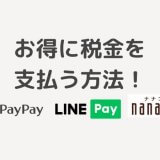 2020年税金の支払いでお得にポイントを貯める方法!LINE PayやPayPayがおすすめ!